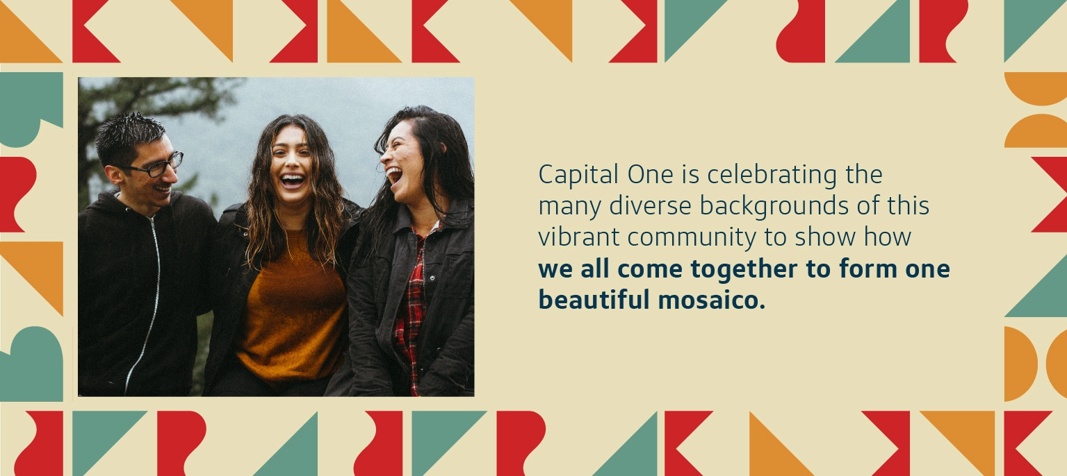 Capital One is celebrating the many diverse backgrounds of this vibrant community to show how we all come together to form one beautiful mosaico.