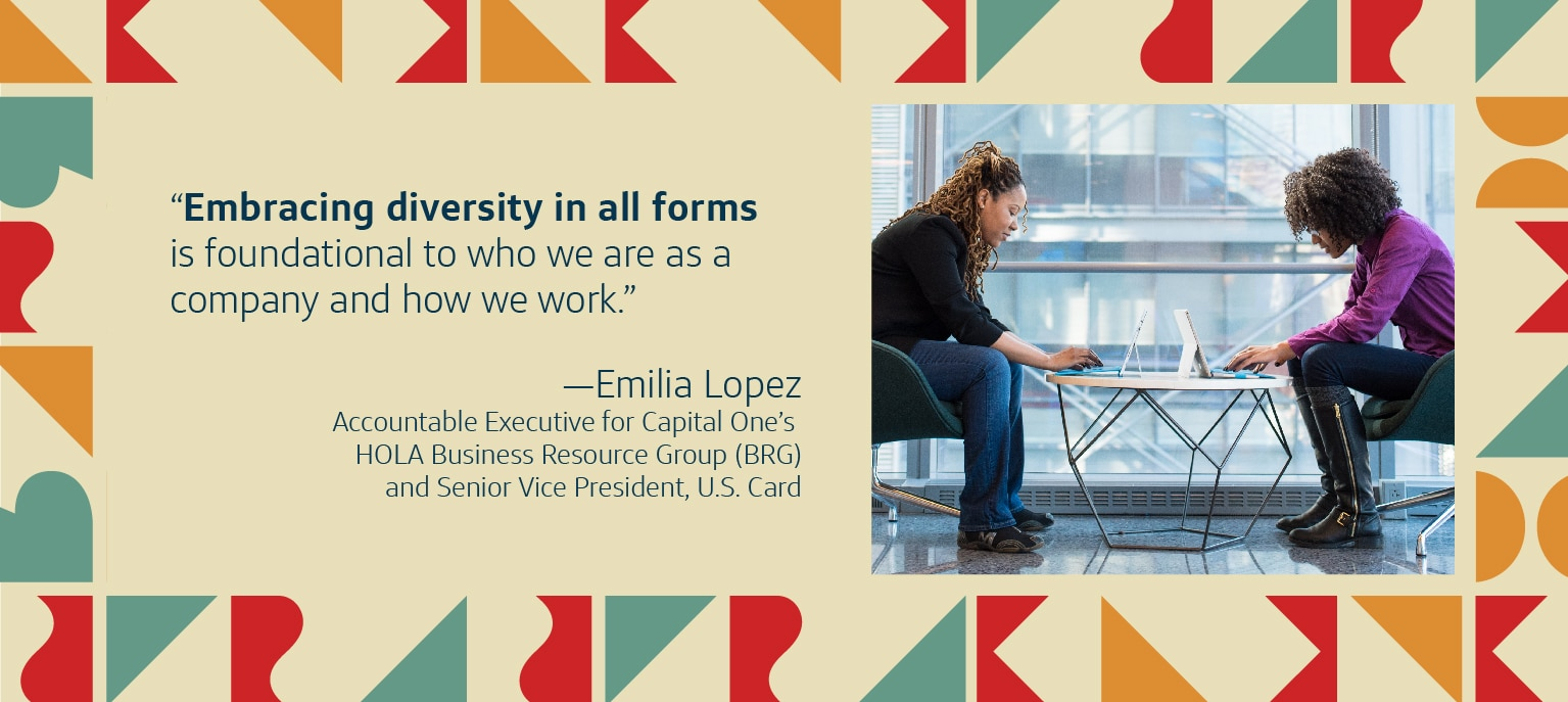 Embracing diversity in all forms is foundational to who we are as a company and how we work. Emilia Lopez Accountable Executive for Capital One's HOLA Business Resource Group (BRG) and Senior Vice President, U.S. Card.